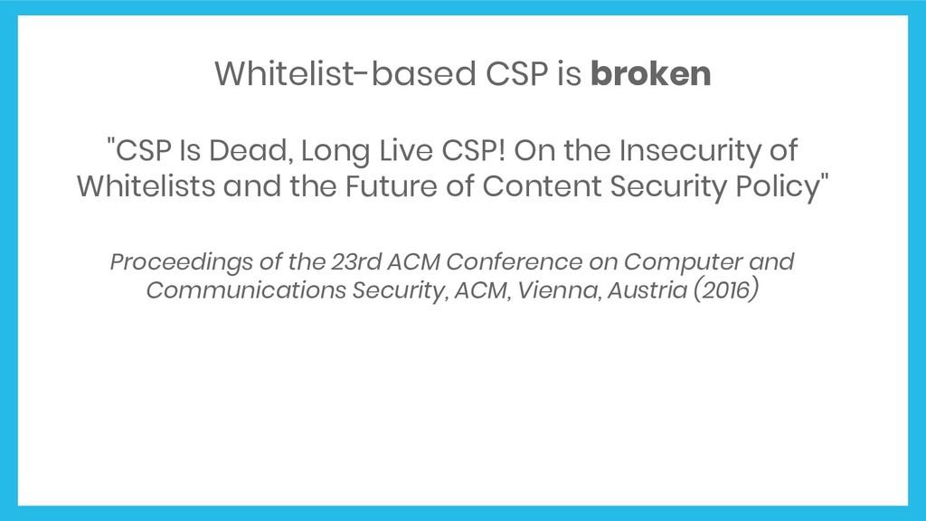 "Whitelist-based CSP is broken ""CSP Is Dead, Lon..."