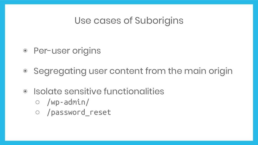 Use cases of Suborigins ◉ Per-user origins ◉ Se...