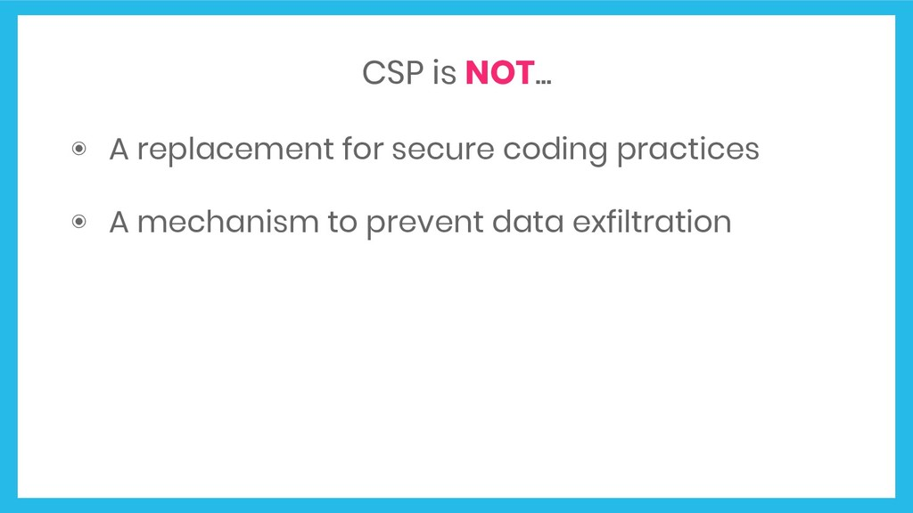 CSP is NOT... ◉ A replacement for secure coding...