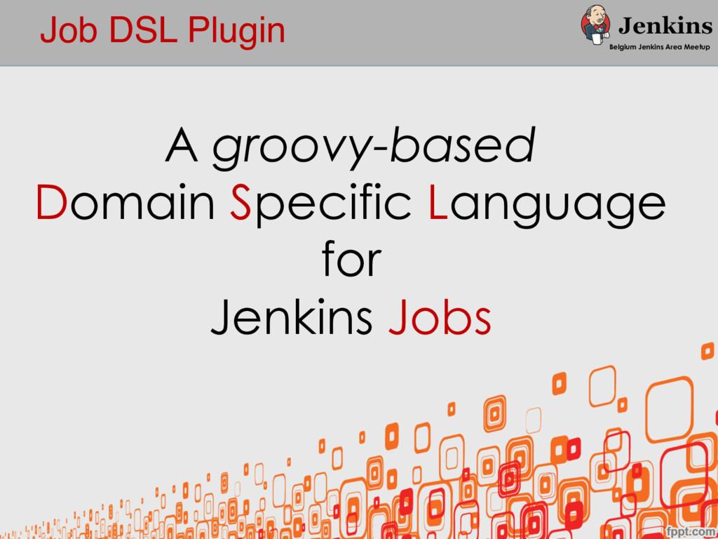 Job DSL Plugin Belgium Jenkins Area Meetup A gr...