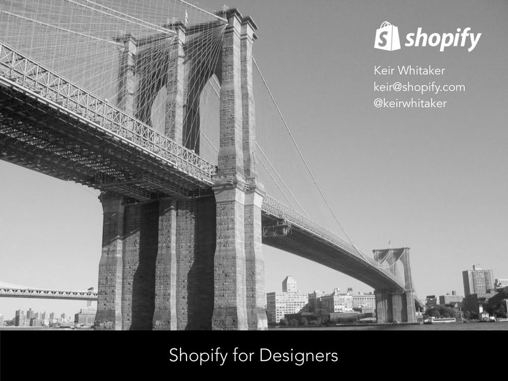 Shopify for Designers Keir Whitaker keir@shopif...