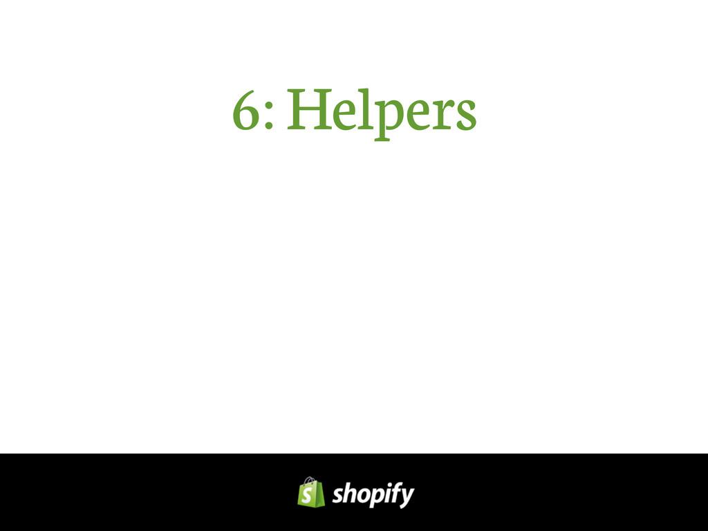 6: Helpers