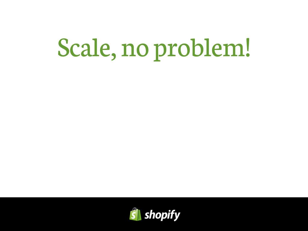 Scale, no problem!