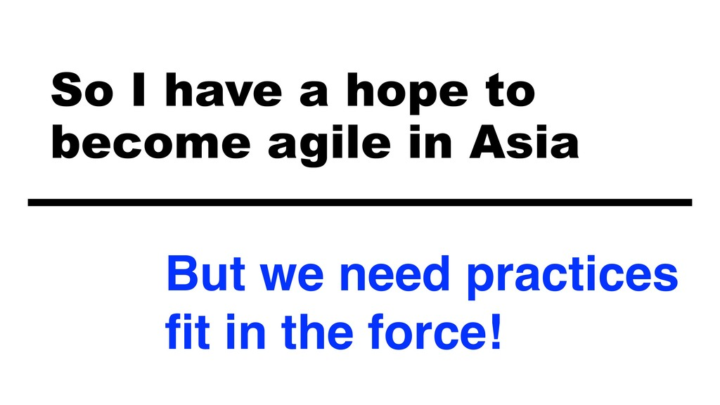 So I have a hope to  become agile in Asia But ...