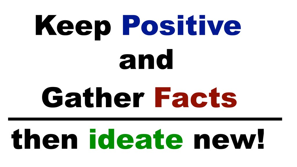 Keep Positive Gather Facts and then ideate new!