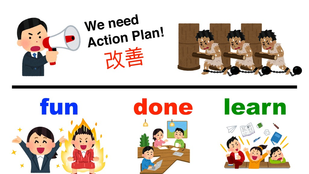 We need  Action Plan! 改善 learn fun done