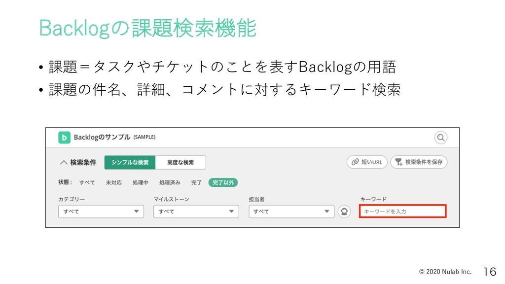 © 2020 Nulab Inc. Backlogの課題検索機能 • 課題=タスクやチケットの...