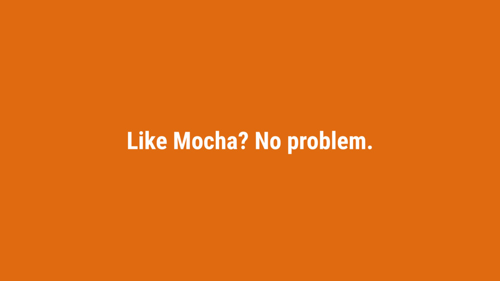 Like Mocha? No problem.
