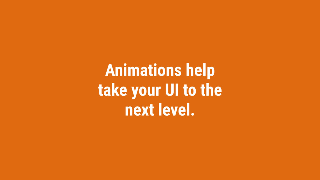Animations help take your UI to the next level.