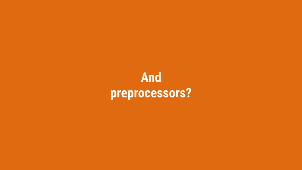 And preprocessors?