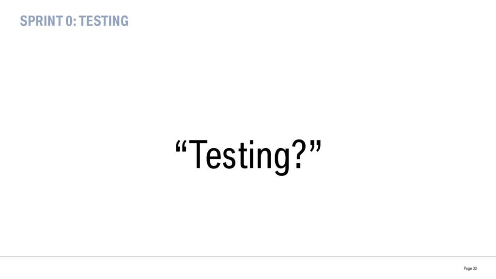 "SPRINT 0: TESTING ""Testing?"" Page 30"