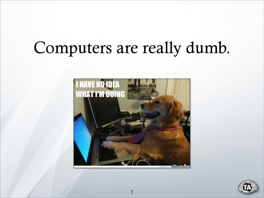 Computers are really dumb. 2
