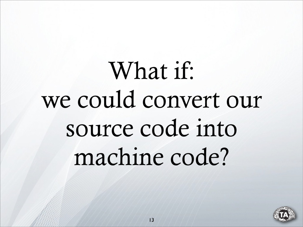 What if: we could convert our source code into ...