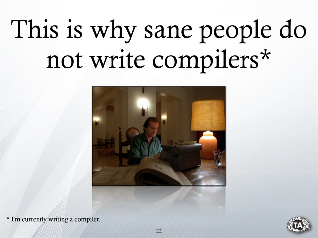 This is why sane people do not write compilers*...