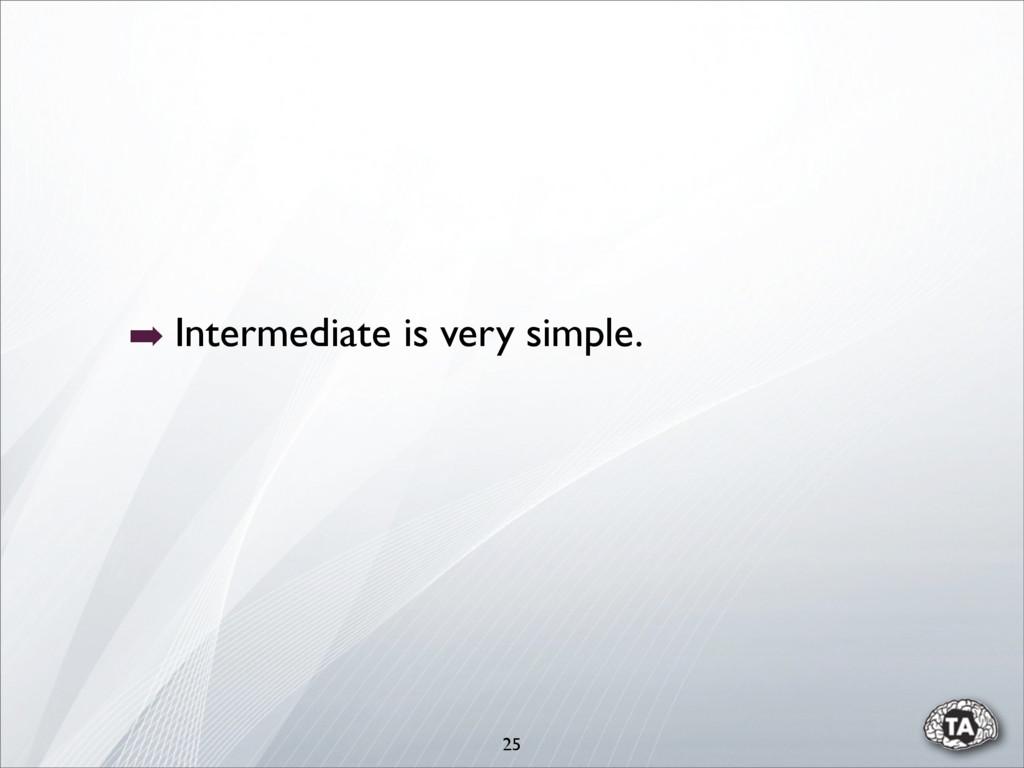 ➡ Intermediate is very simple. 25