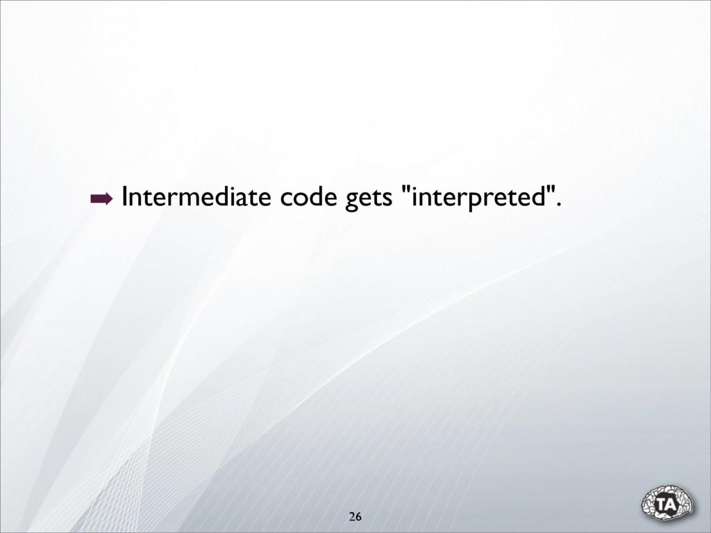 """➡ Intermediate code gets """"interpreted"""". 26"""