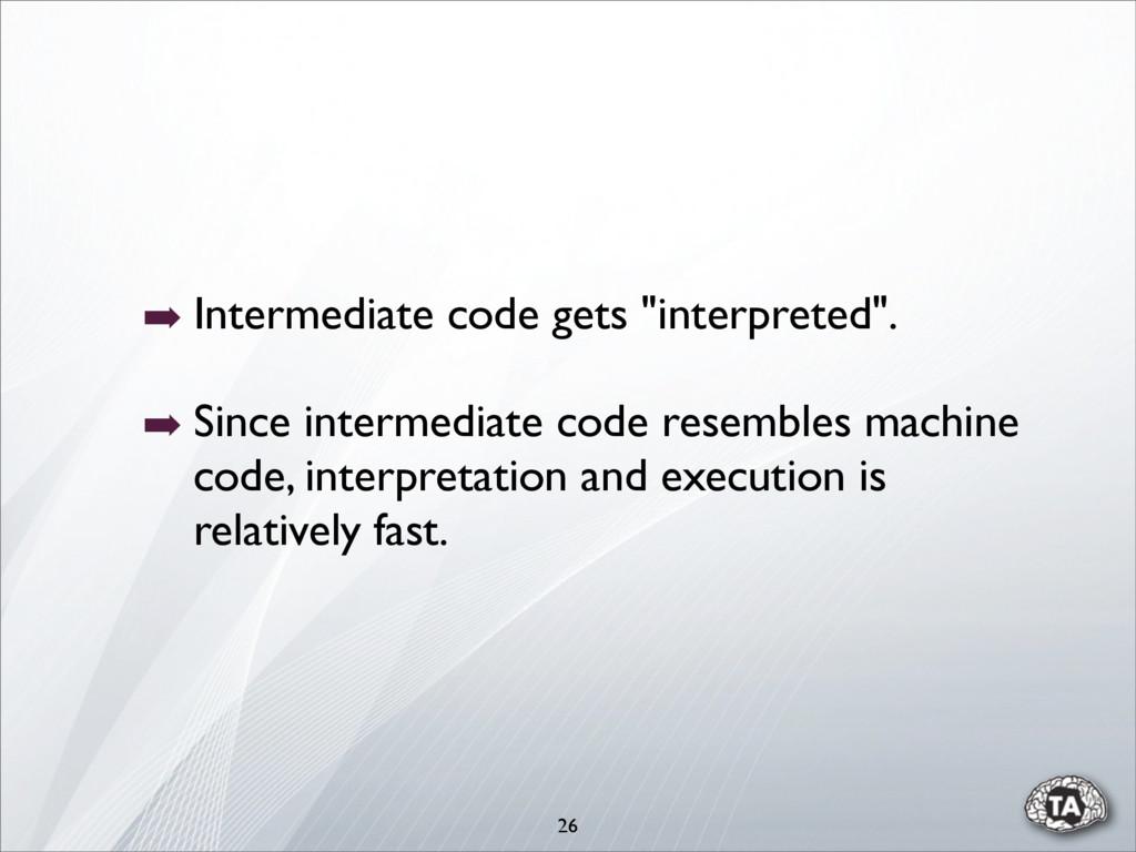 "➡ Intermediate code gets ""interpreted"". ➡ Since..."
