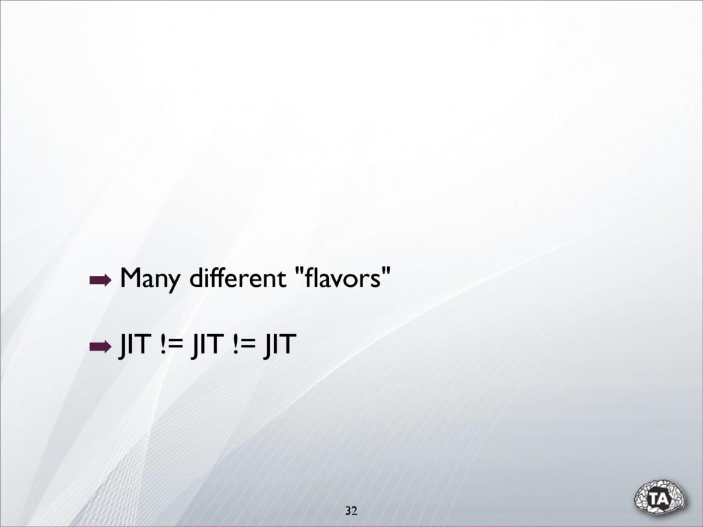 """32 ➡ Many different """"flavors"""" ➡ JIT != JIT != JIT"""