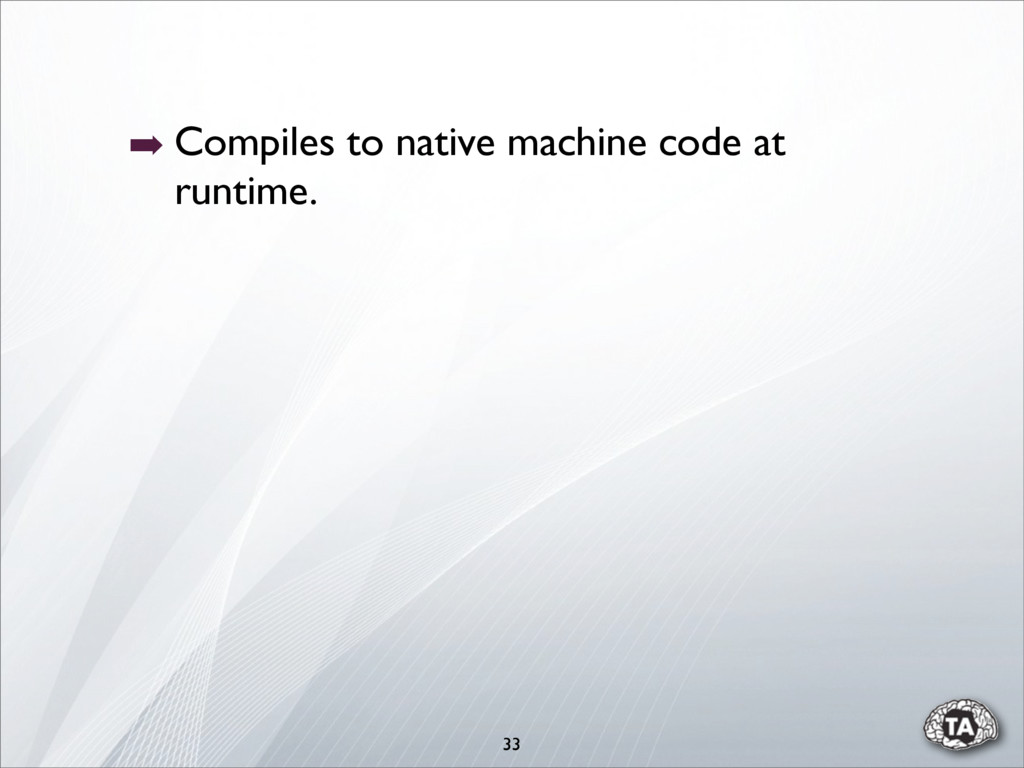 ➡ Compiles to native machine code at runtime. 33