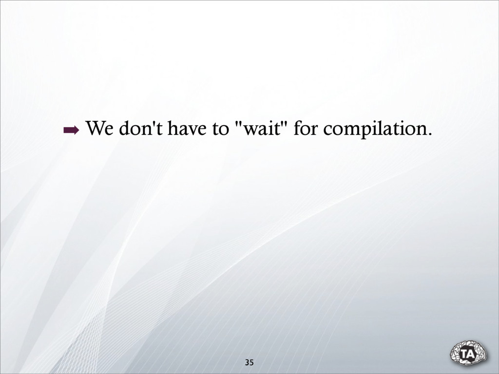 """35 ➡ We don't have to """"wait"""" for compilation."""
