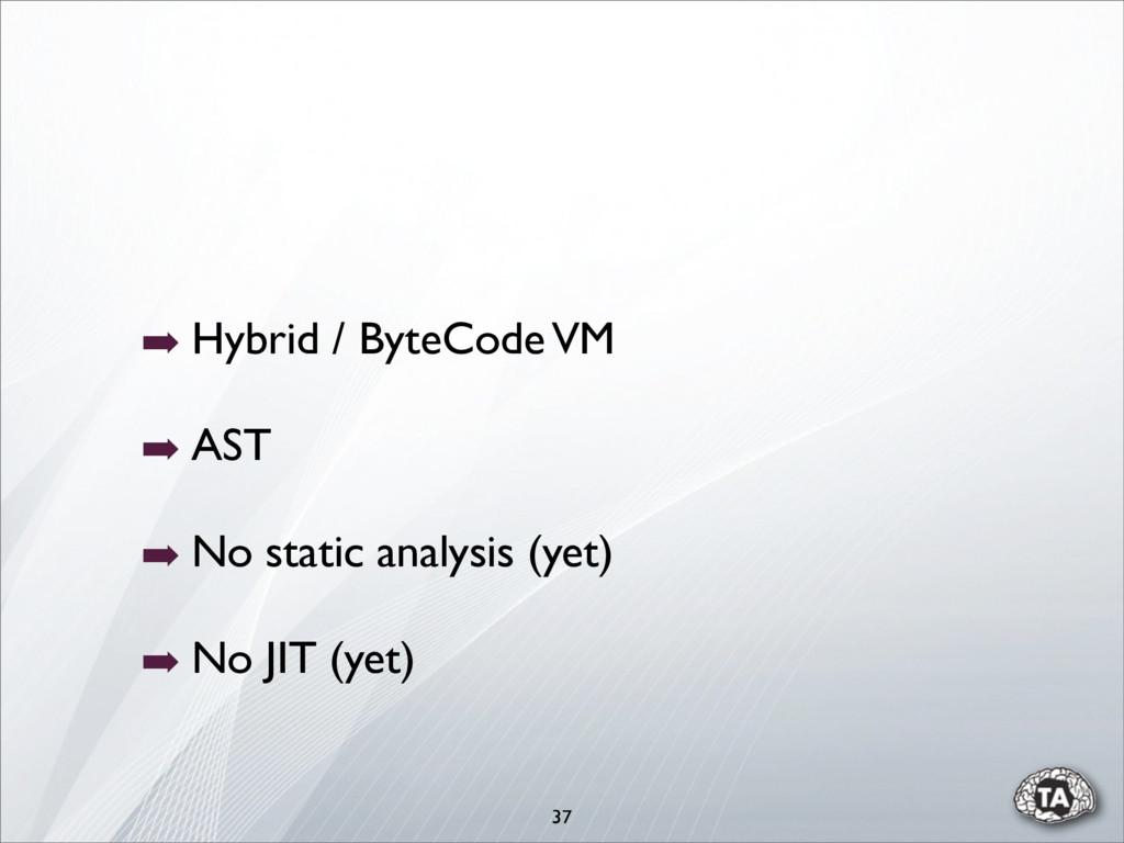 37 ➡ Hybrid / ByteCode VM ➡ AST ➡ No static ana...