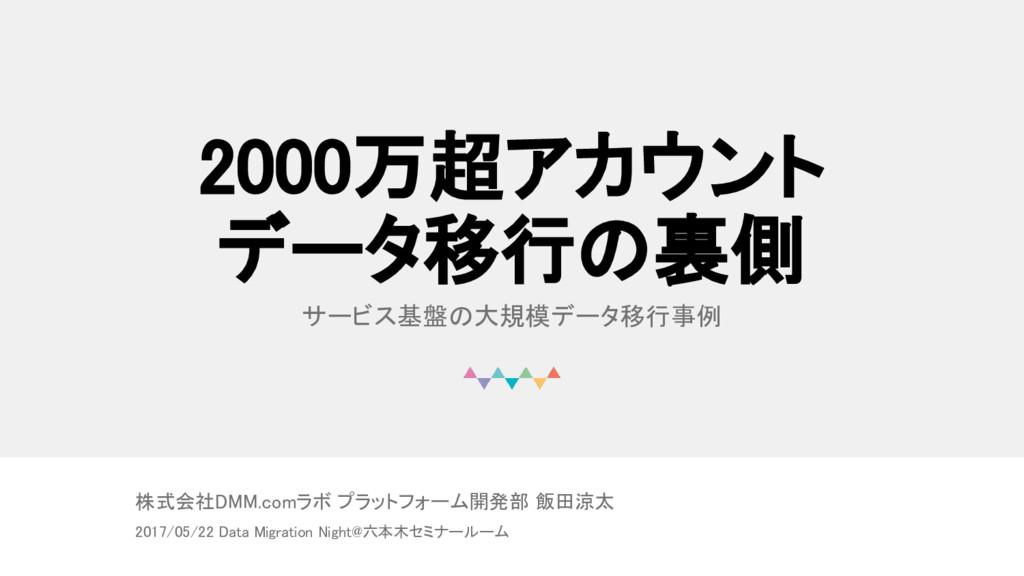 2000万超アカウント データ移行の裏側 サービス基盤の大規模データ移行事例 株式会社DMM....
