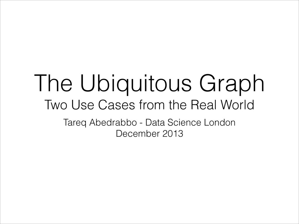 The Ubiquitous Graph Two Use Cases from the Rea...