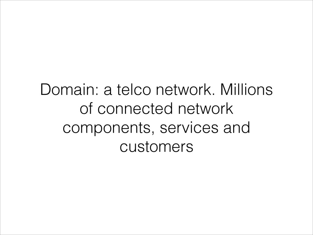 Domain: a telco network. Millions of connected ...