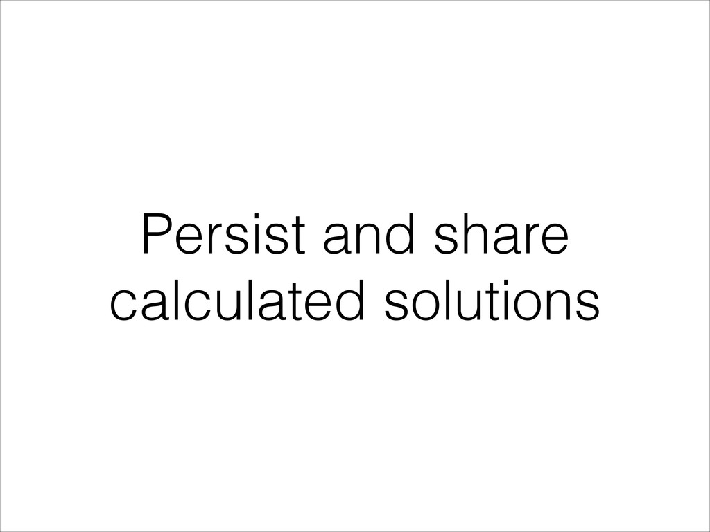 Persist and share calculated solutions