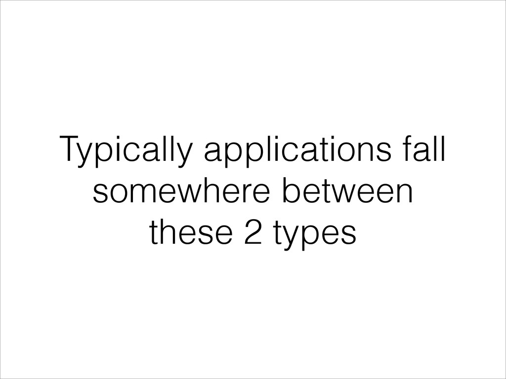 Typically applications fall somewhere between t...