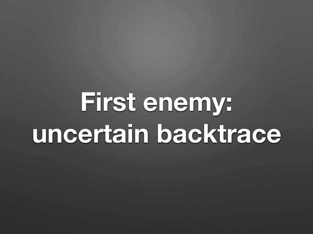 First enemy: uncertain backtrace