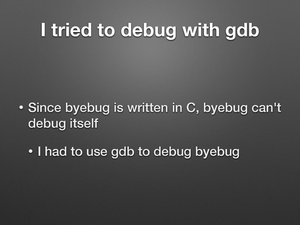 I tried to debug with gdb • Since byebug is wri...