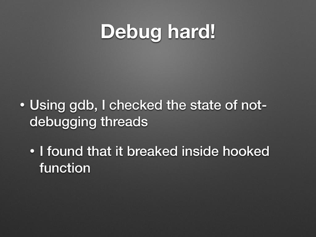 Debug hard! • Using gdb, I checked the state of...