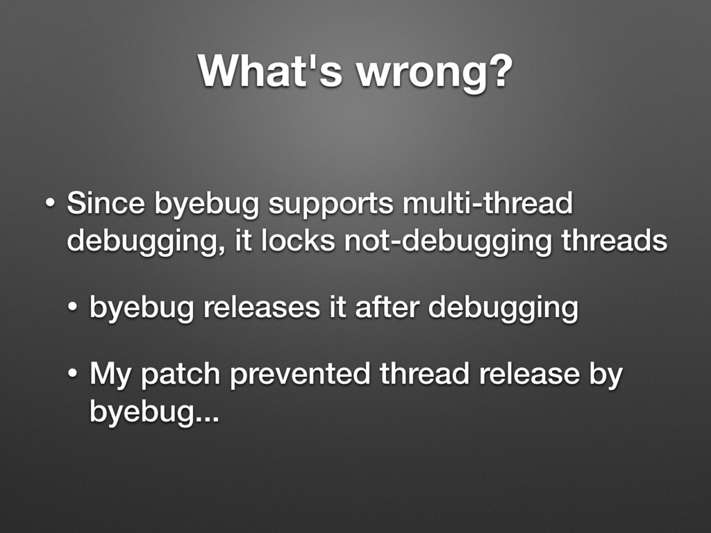 What's wrong? • Since byebug supports multi-thr...