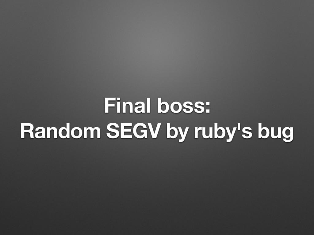 Final boss: Random SEGV by ruby's bug