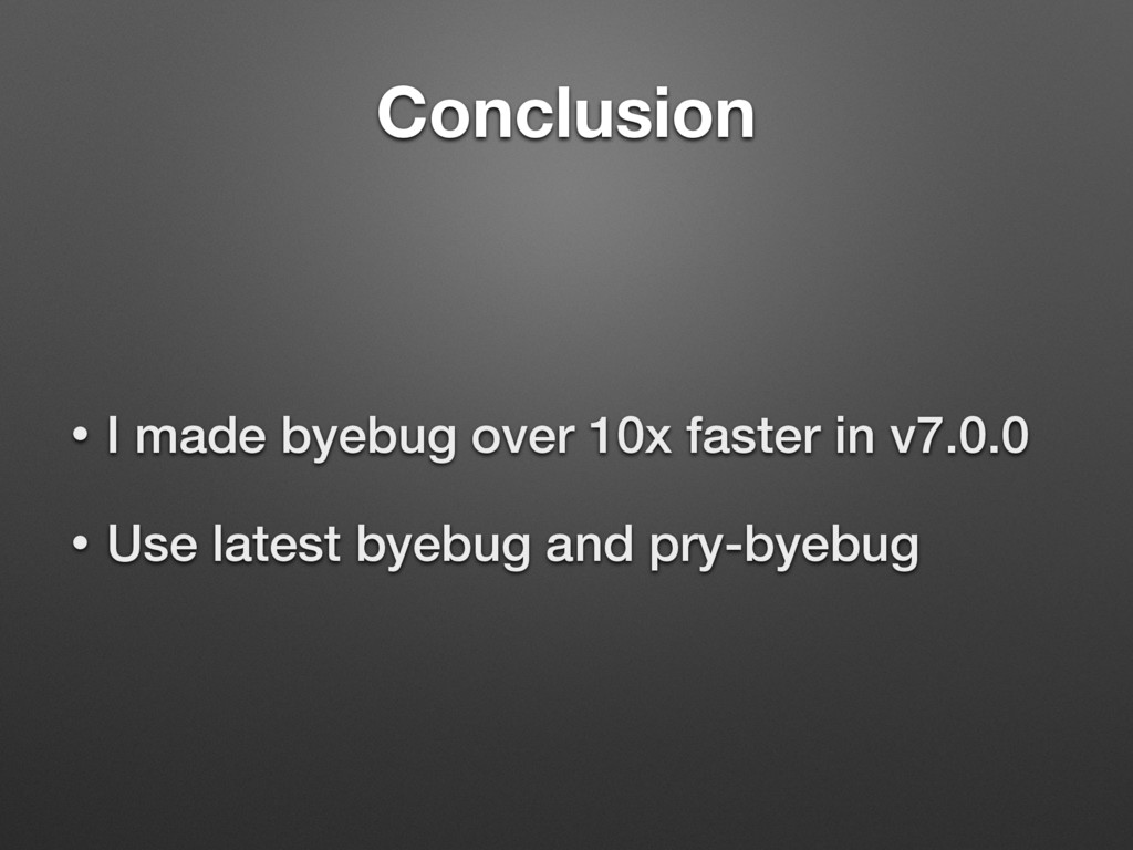 Conclusion • I made byebug over 10x faster in v...