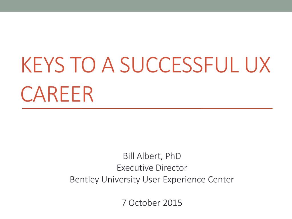 KEYS TO A SUCCESSFUL UX CAREER Bill Albert, PhD...