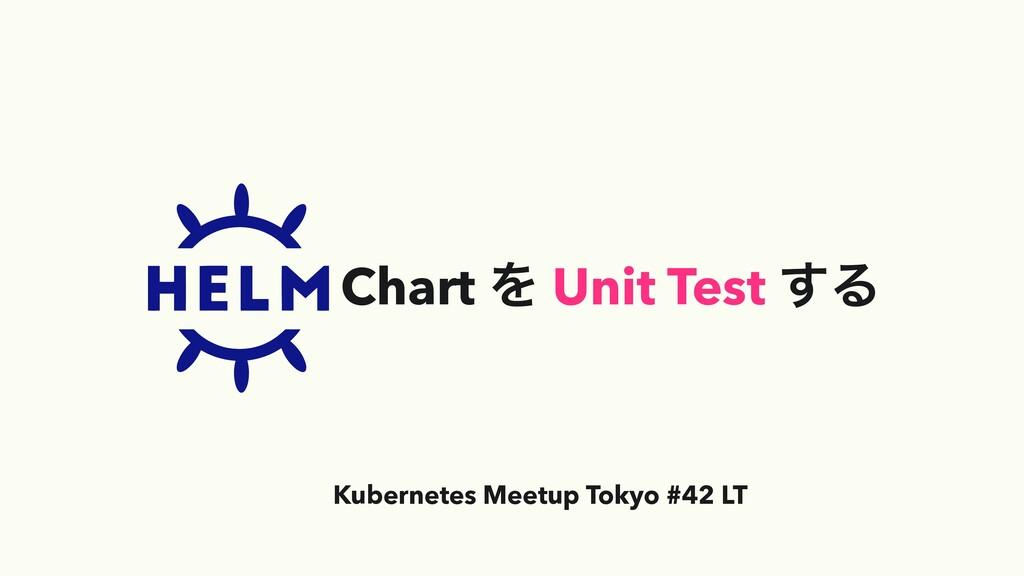 Chart Λ Unit Test ͢Δ Kubernetes Meetup Tokyo #4...