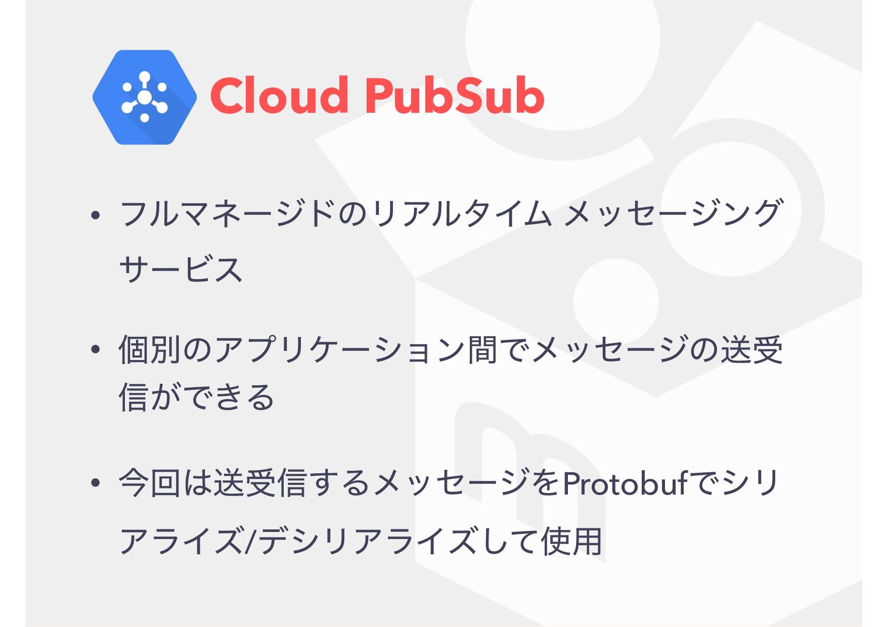 Cloud PubSub • ϑϧϚωʔδυͷϦΞϧλΠϜ ϝοηʔδϯά αʔϏε • ݸผ...