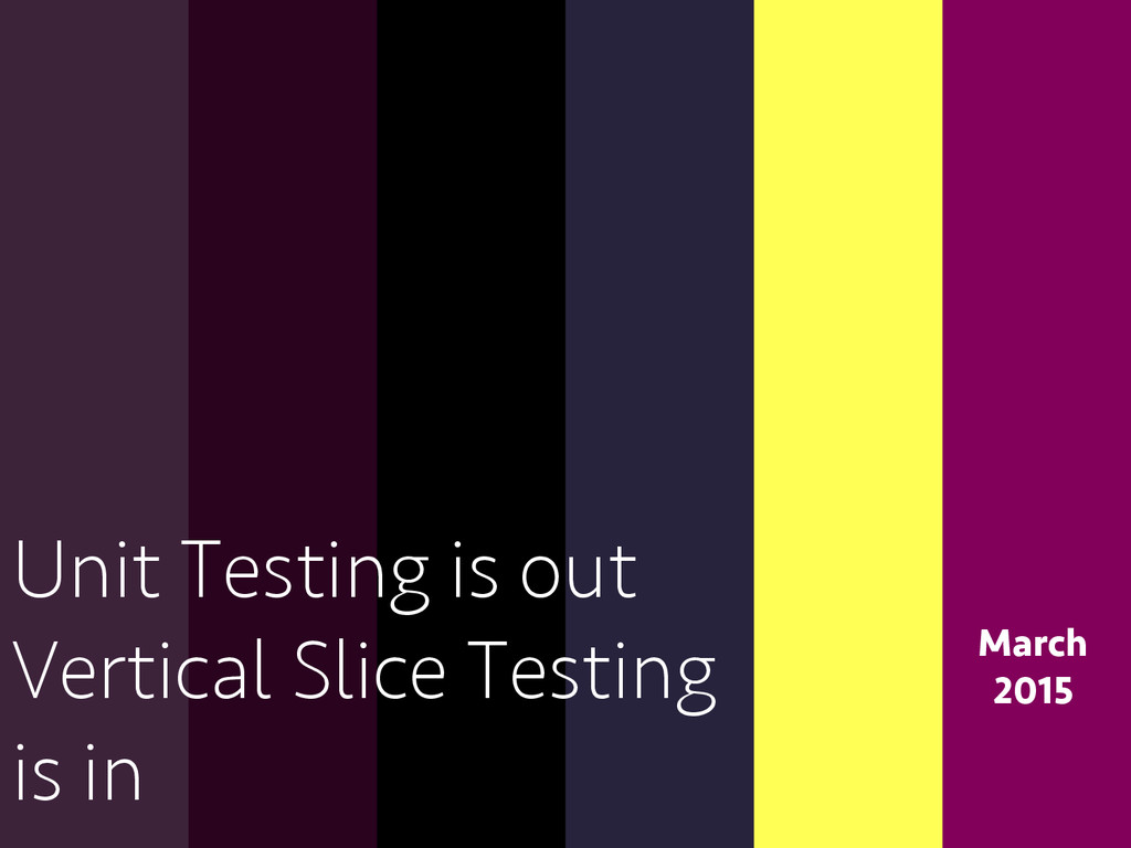 March 2015 Unit Testing is out Vertical Slice T...
