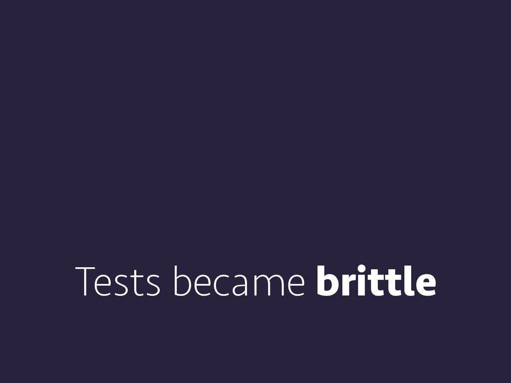 Tests became brittle