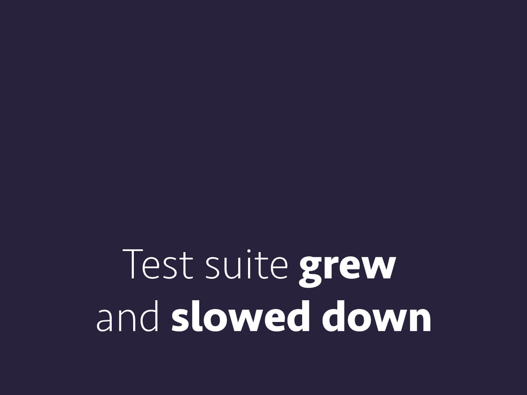 Test suite grew and slowed down
