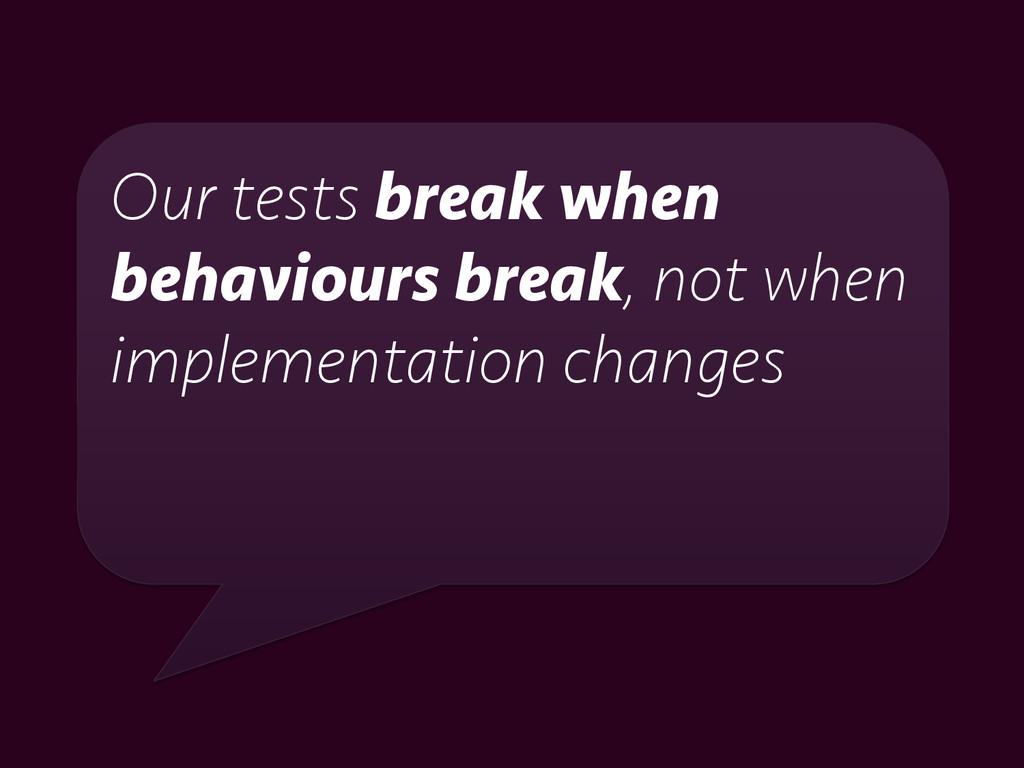 Our tests break when behaviours break, not when...