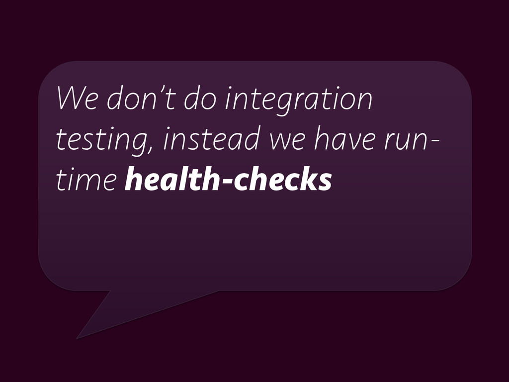 We don't do integration testing, instead we hav...