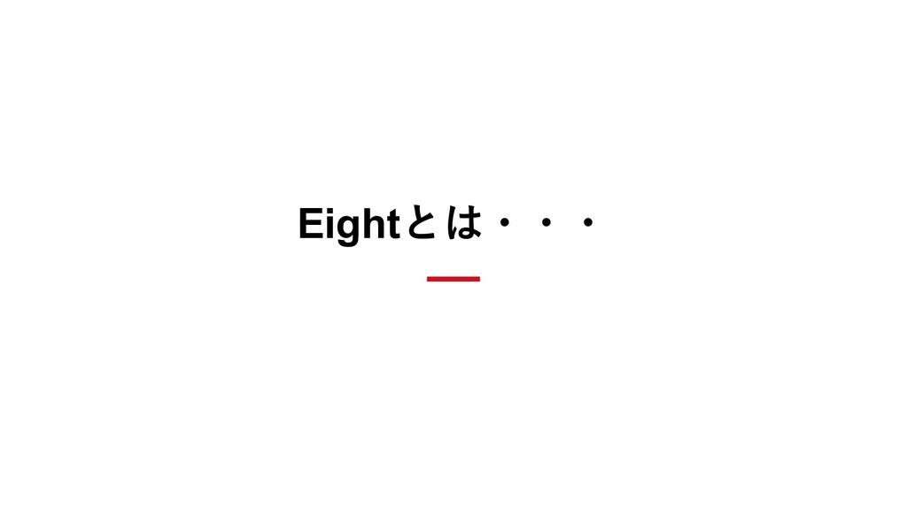 Eightとは・・・