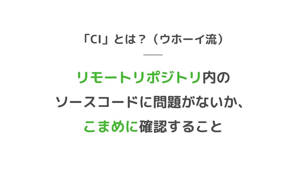 「CI」とは?(ウホーイ流) 内の  ソースコードに問題がないか、  確認すること リモートリ...