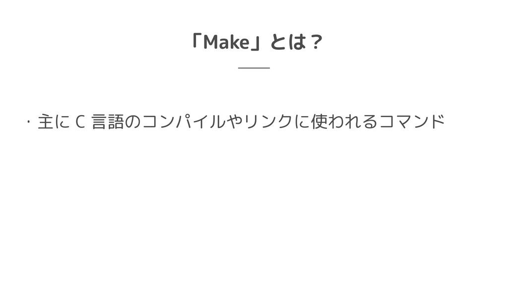 「Make」とは? ・主に C 言語のコンパイルやリンクに使われるコマンド
