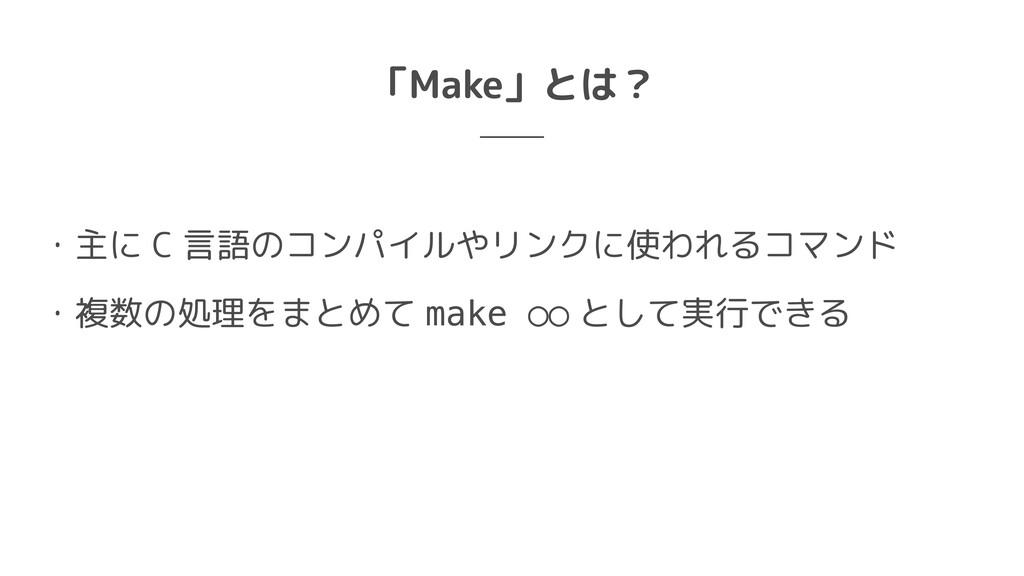 「Make」とは? ・主に C 言語のコンパイルやリンクに使われるコマンド  ・複数の処理をま...