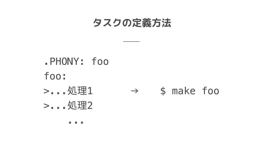 タスクの定義方法 .PHONY: foo  foo:  >...処理1  >...処理2  ....