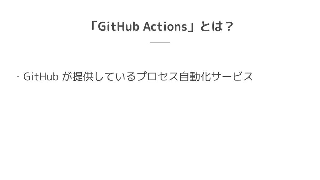 「GitHub Actions」とは? ・GitHub が提供しているプロセス自動化サービス